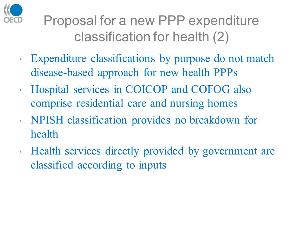 Proposal for a new PPP expenditure classification for health (2) Expenditure classifications by purpose do not match disease-based approach for new health PPPs Hospital services in COICOP and COFOG also comprise residential care and nursing homes NPISH classification provides no breakdown for health Health services directly provided by government are classified according to inputs
