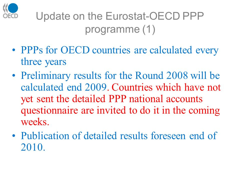 Update on the Eurostat-OECD PPP programme (1) PPPs for OECD countries are calculated every three years Preliminary results for the Round 2008 will be calculated end 2009.