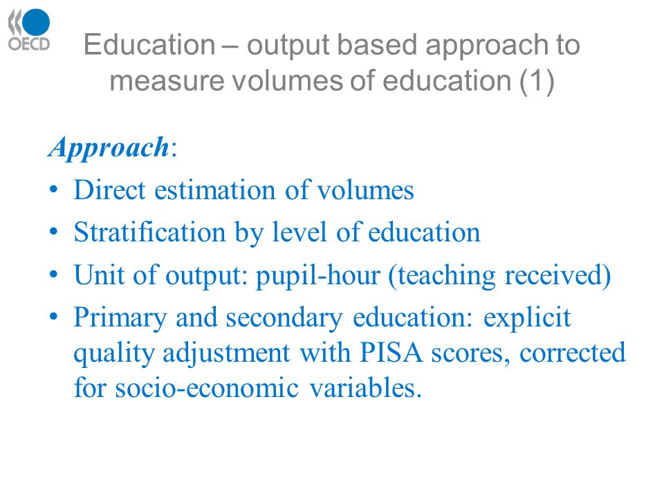 Education – output based approach to measure volumes of education (1) Approach: Direct estimation of volumes Stratification by level of education Unit of output: pupil-hour (teaching received) Primary and secondary education: explicit quality adjustment with PISA scores, corrected for socio-economic variables.