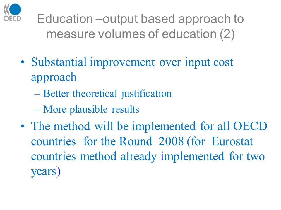Education –output based approach to measure volumes of education (2) Substantial improvement over input cost approach –Better theoretical justification –More plausible results The method will be implemented for all OECD countries for the Round 2008 (for Eurostat countries method already implemented for two years)