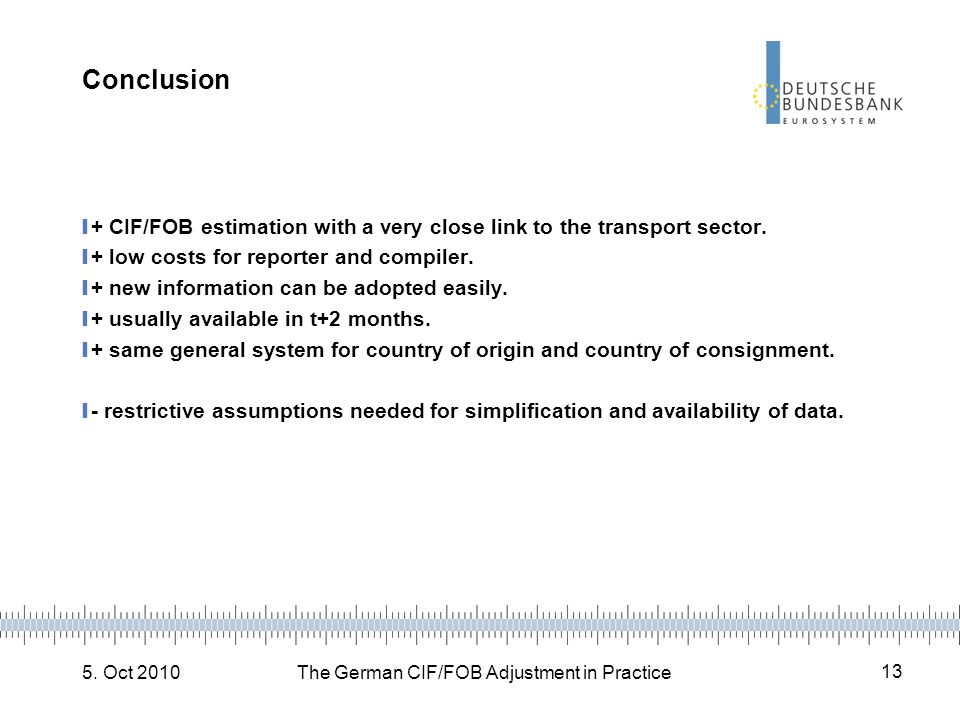 5. Oct 2010The German CIF/FOB Adjustment in Practice 13 Conclusion + CIF/FOB estimation with a very close link to the transport sector. + low costs fo