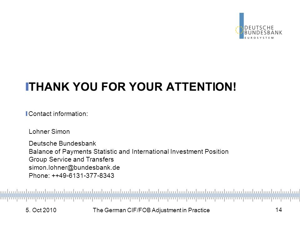 5. Oct 2010The German CIF/FOB Adjustment in Practice 14 THANK YOU FOR YOUR ATTENTION! Contact information: Lohner Simon Deutsche Bundesbank Balance of