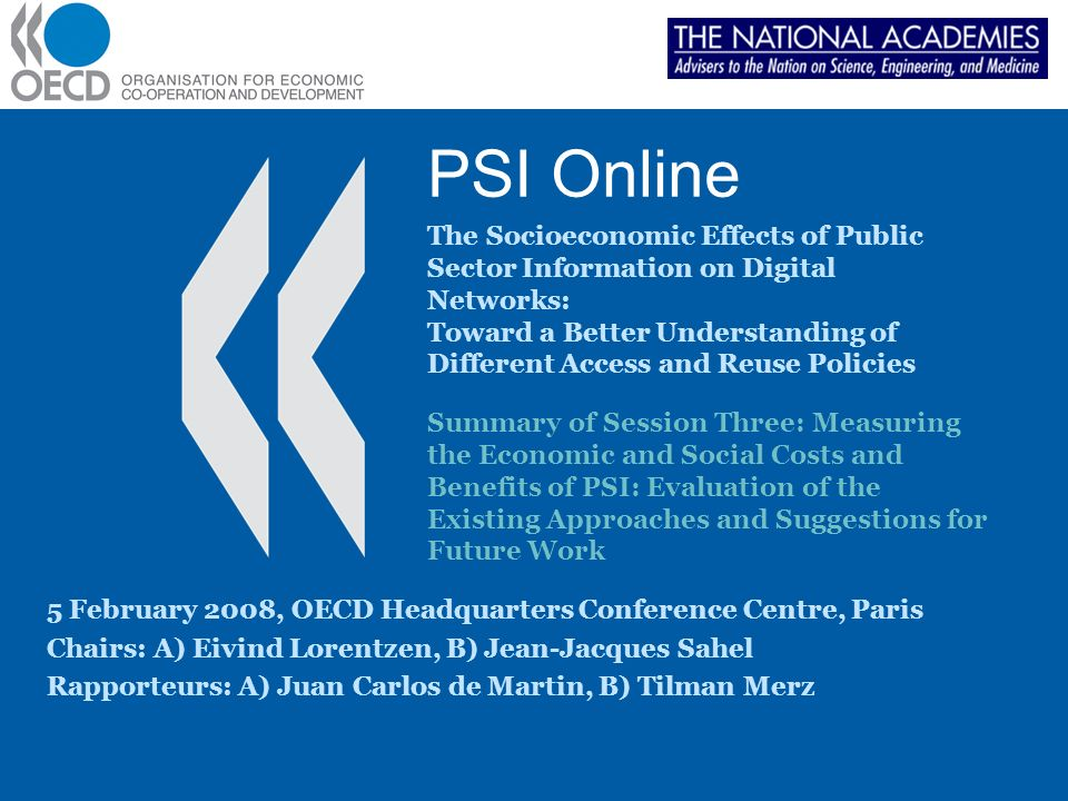 PSI Online The Socioeconomic Effects of Public Sector Information on Digital Networks: Toward a Better Understanding of Different Access and Reuse Policies 5 February 2008, OECD Headquarters Conference Centre, Paris Chairs: A) Eivind Lorentzen, B) Jean-Jacques Sahel Rapporteurs: A) Juan Carlos de Martin, B) Tilman Merz Summary of Session Three: Measuring the Economic and Social Costs and Benefits of PSI: Evaluation of the Existing Approaches and Suggestions for Future Work