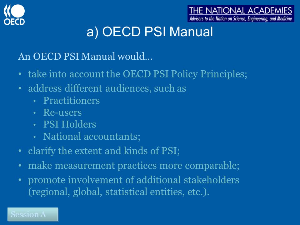 a) OECD PSI Manual An OECD PSI Manual would… take into account the OECD PSI Policy Principles; address different audiences, such as Practitioners Re-users PSI Holders National accountants; clarify the extent and kinds of PSI; make measurement practices more comparable; promote involvement of additional stakeholders (regional, global, statistical entities, etc.).