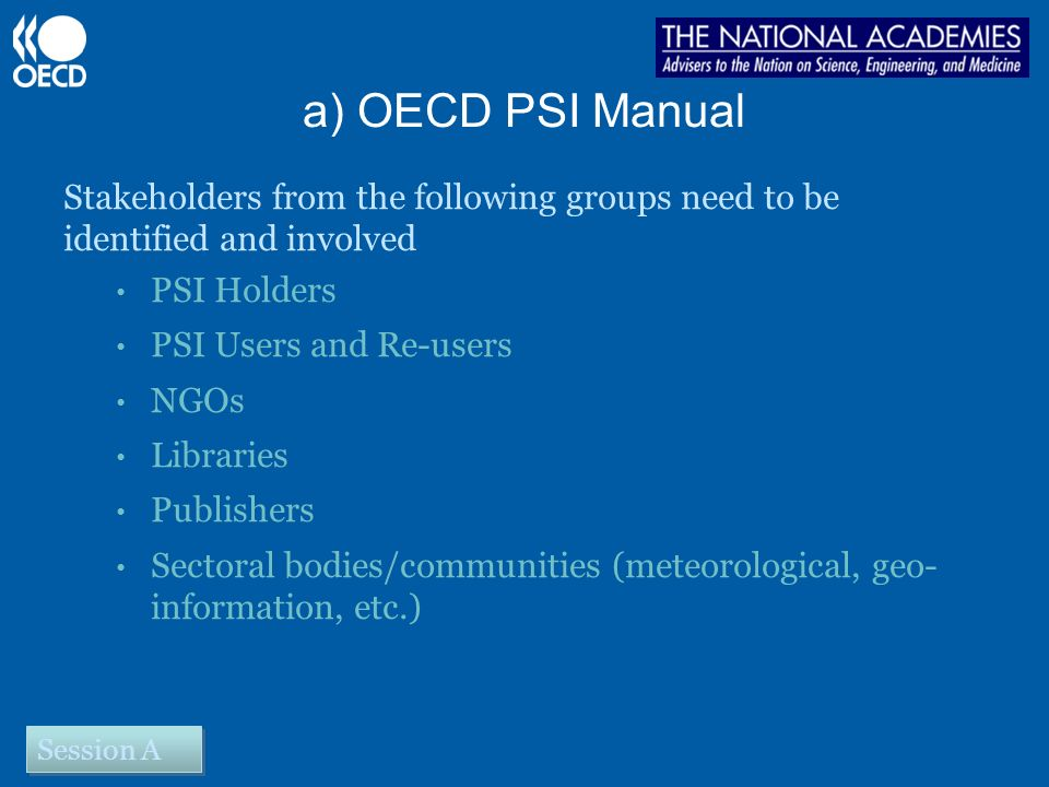 a) OECD PSI Manual Stakeholders from the following groups need to be identified and involved PSI Holders PSI Users and Re-users NGOs Libraries Publishers Sectoral bodies/communities (meteorological, geo- information, etc.) Session A
