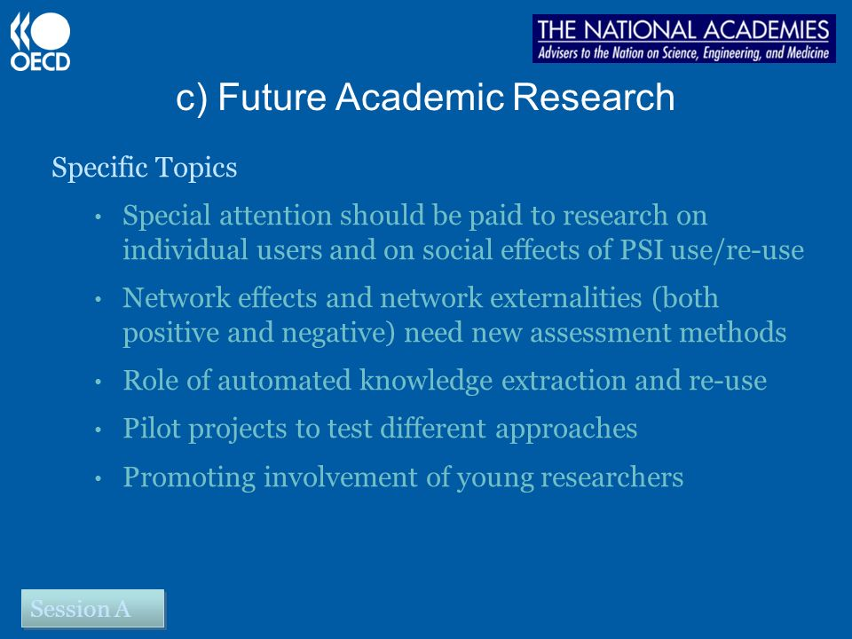 c) Future Academic Research Specific Topics Special attention should be paid to research on individual users and on social effects of PSI use/re-use Network effects and network externalities (both positive and negative) need new assessment methods Role of automated knowledge extraction and re-use Pilot projects to test different approaches Promoting involvement of young researchers Session A