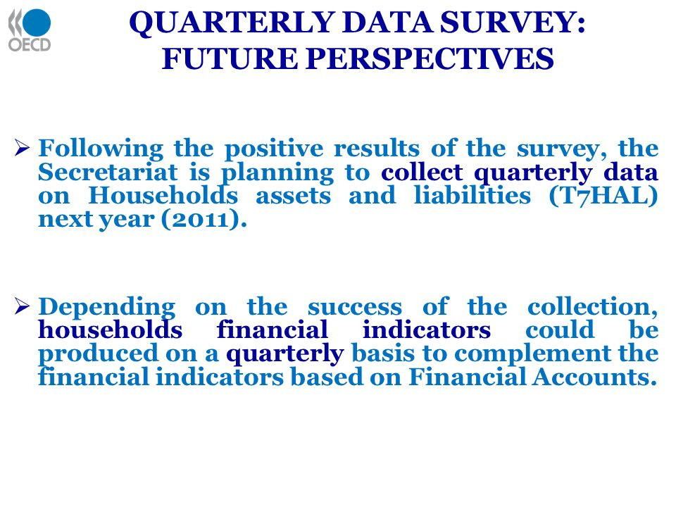 QUARTERLY DATA SURVEY: FUTURE PERSPECTIVES Following the positive results of the survey, the Secretariat is planning to collect quarterly data on Households assets and liabilities (T7HAL) next year (2011).