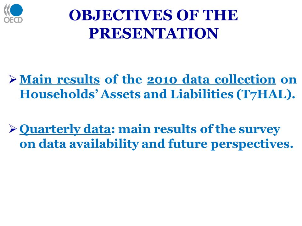 OBJECTIVES OF THE PRESENTATION Main results of the 2010 data collection on Households Assets and Liabilities (T7HAL).