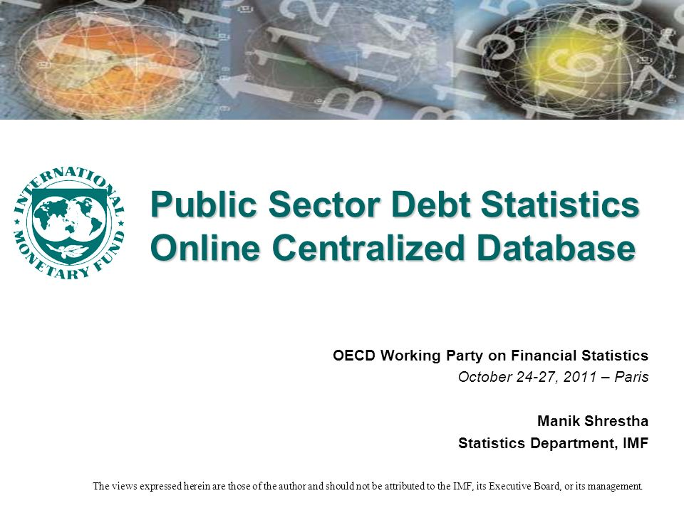 Public Sector Debt Statistics Online Centralized Database OECD Working Party on Financial Statistics October 24-27, 2011 – Paris Manik Shrestha Statistics Department, IMF The views expressed herein are those of the author and should not be attributed to the IMF, its Executive Board, or its management.