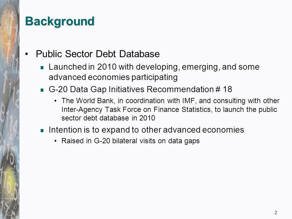 Background Public Sector Debt Database Launched in 2010 with developing, emerging, and some advanced economies participating G-20 Data Gap Initiatives Recommendation # 18 The World Bank, in coordination with IMF, and consulting with other Inter-Agency Task Force on Finance Statistics, to launch the public sector debt database in 2010 Intention is to expand to other advanced economies Raised in G-20 bilateral visits on data gaps 2