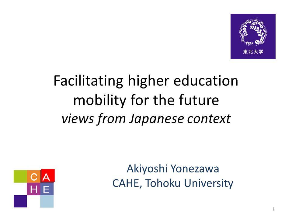 Facilitating higher education mobility for the future views from Japanese context Akiyoshi Yonezawa CAHE, Tohoku University 1