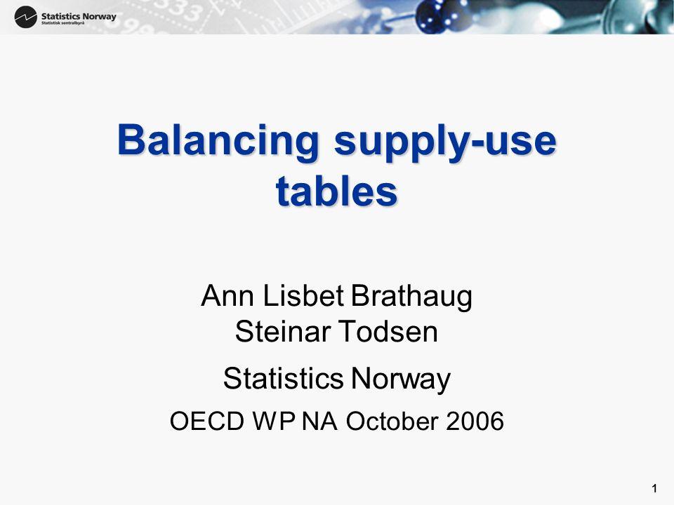 1 1 Balancing supply-use tables Ann Lisbet Brathaug Steinar Todsen Statistics Norway OECD WP NA October 2006