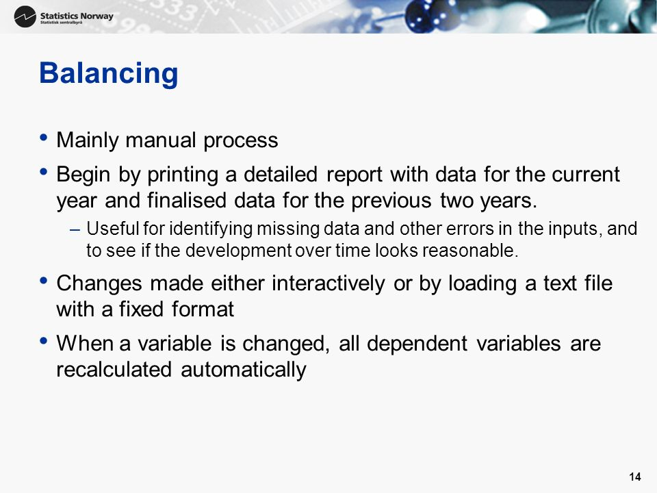 14 Balancing Mainly manual process Begin by printing a detailed report with data for the current year and finalised data for the previous two years.