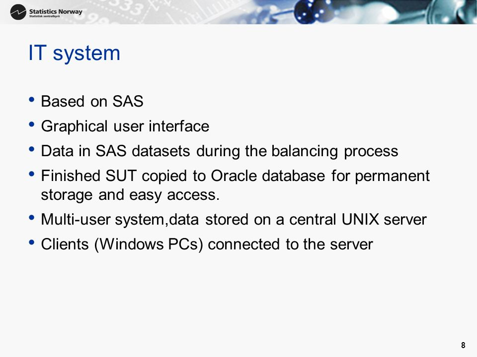 8 IT system Based on SAS Graphical user interface Data in SAS datasets during the balancing process Finished SUT copied to Oracle database for permanent storage and easy access.