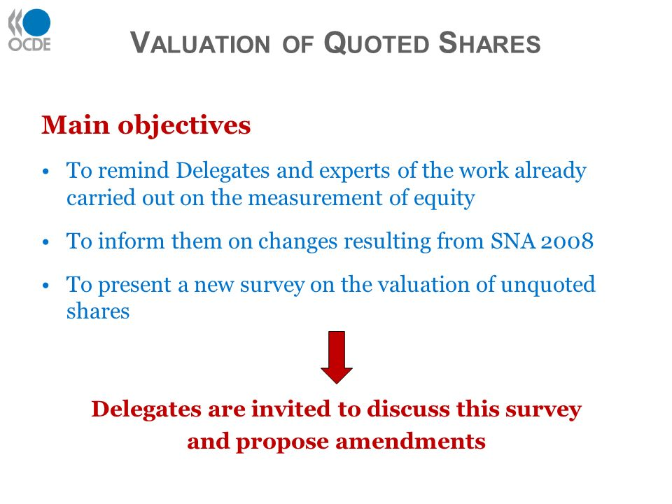 V ALUATION OF Q UOTED S HARES Main objectives To remind Delegates and experts of the work already carried out on the measurement of equity To inform them on changes resulting from SNA 2008 To present a new survey on the valuation of unquoted shares Delegates are invited to discuss this survey and propose amendments