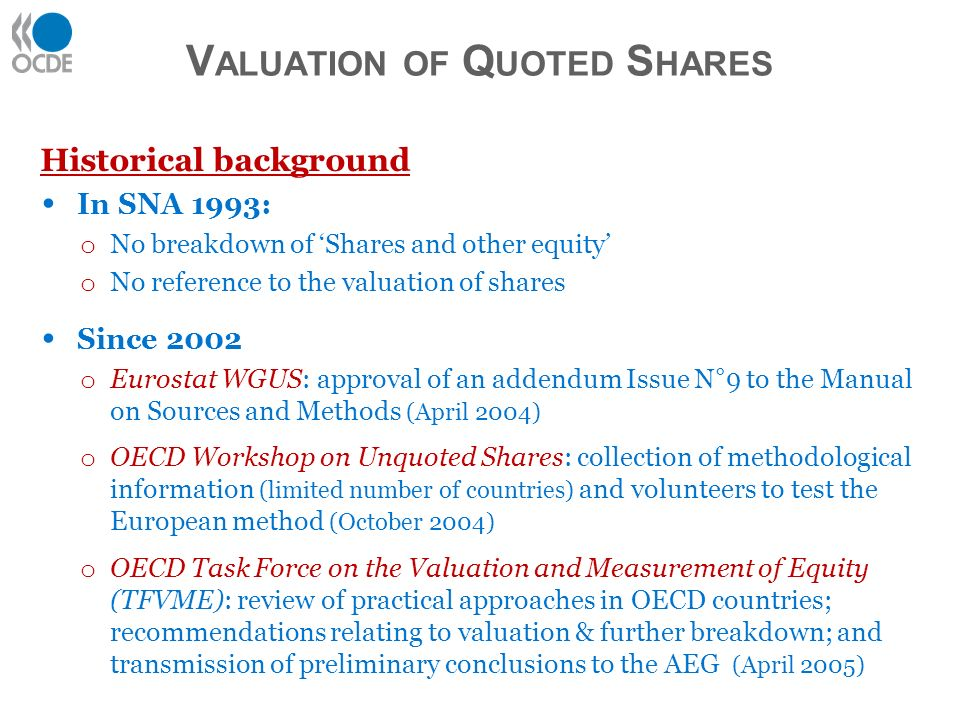 Historical background In SNA 1993: o No breakdown of Shares and other equity o No reference to the valuation of shares Since 2002 o Eurostat WGUS: approval of an addendum Issue N°9 to the Manual on Sources and Methods (April 2004) o OECD Workshop on Unquoted Shares: collection of methodological information (limited number of countries) and volunteers to test the European method (October 2004) o OECD Task Force on the Valuation and Measurement of Equity (TFVME): review of practical approaches in OECD countries; recommendations relating to valuation & further breakdown; and transmission of preliminary conclusions to the AEG (April 2005) V ALUATION OF Q UOTED S HARES