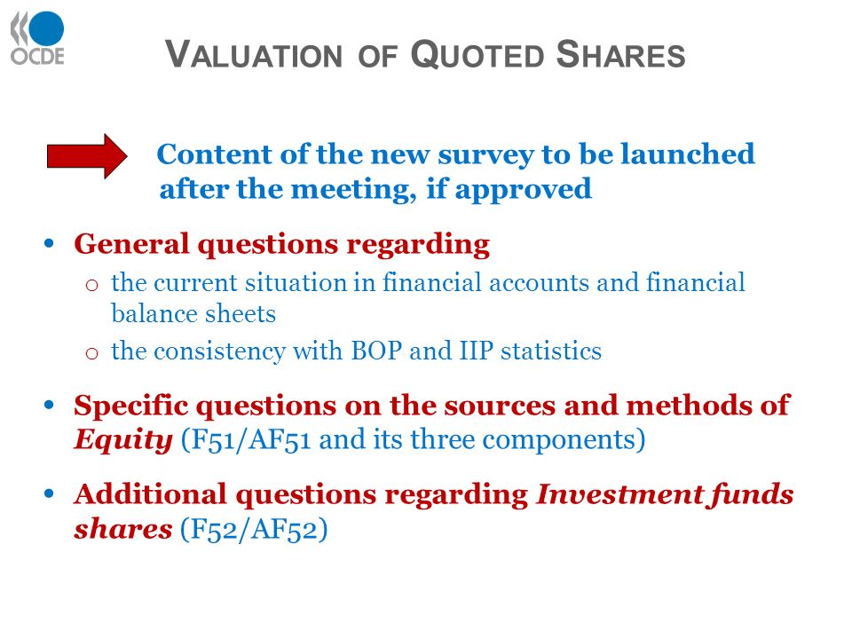 Content of the new survey to be launched after the meeting, if approved General questions regarding o the current situation in financial accounts and financial balance sheets o the consistency with BOP and IIP statistics Specific questions on the sources and methods of Equity (F51/AF51 and its three components) Additional questions regarding Investment funds shares (F52/AF52) V ALUATION OF Q UOTED S HARES