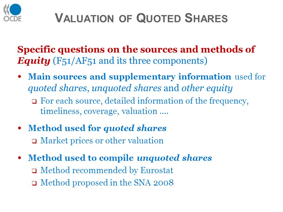 Specific questions on the sources and methods of Equity (F51/AF51 and its three components) Main sources and supplementary information used for quoted shares, unquoted shares and other equity For each source, detailed information of the frequency, timeliness, coverage, valuation ….