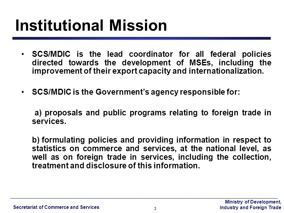 Ministry of Development, Industry and Foreign Trade Secretariat of Commerce and Services 3 SCS/MDIC is the lead coordinator for all federal policies directed towards the development of MSEs, including the improvement of their export capacity and internationalization.