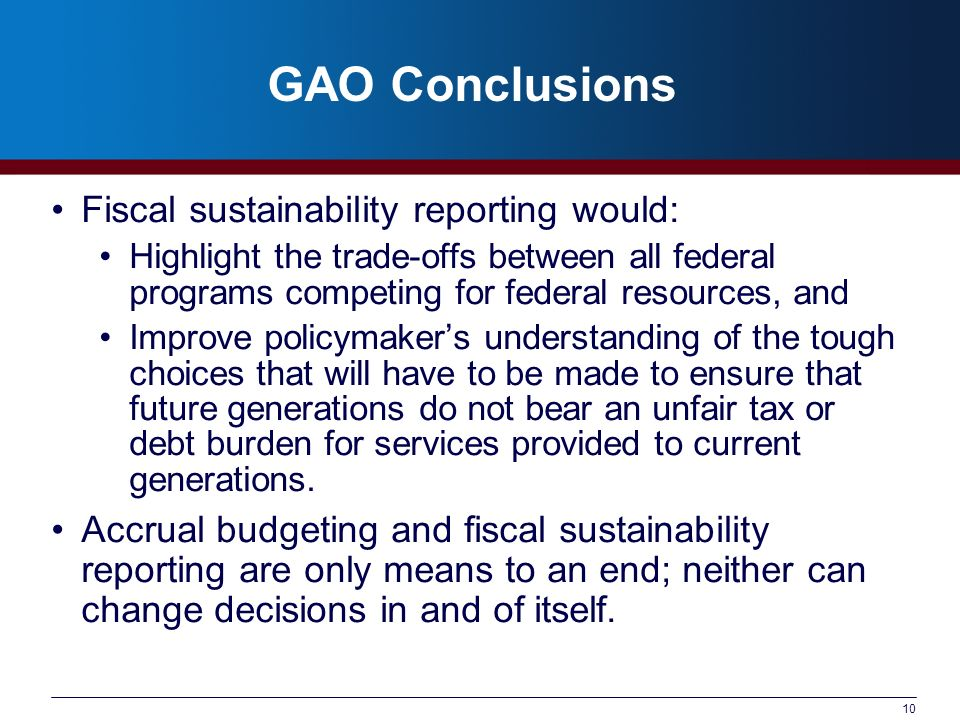 10 GAO Conclusions Fiscal sustainability reporting would: Highlight the trade-offs between all federal programs competing for federal resources, and Improve policymakers understanding of the tough choices that will have to be made to ensure that future generations do not bear an unfair tax or debt burden for services provided to current generations.