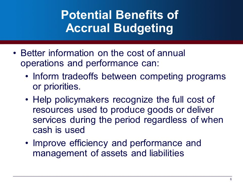 6 Potential Benefits of Accrual Budgeting Better information on the cost of annual operations and performance can: Inform tradeoffs between competing programs or priorities.