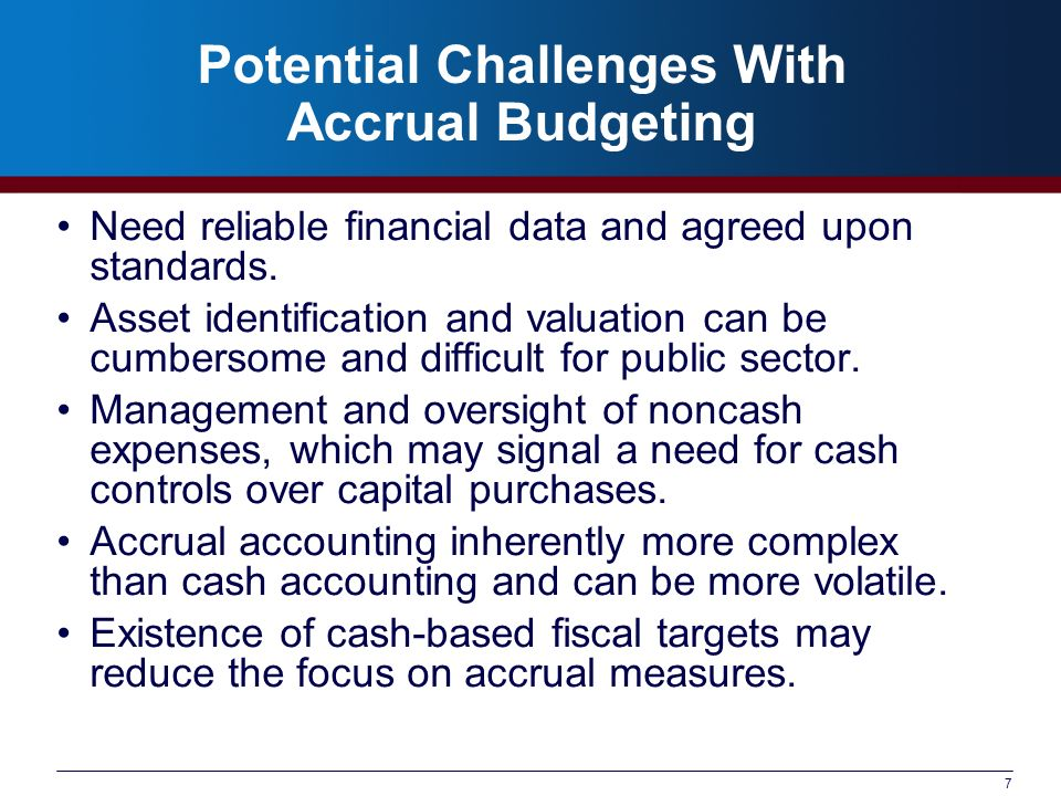 7 Potential Challenges With Accrual Budgeting Need reliable financial data and agreed upon standards.