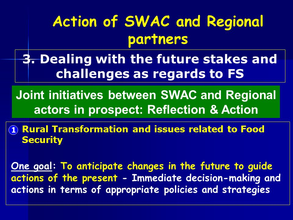 Joint initiatives between SWAC and Regional actors in prospect: Reflection & Action 1 Rural Transformation and issues related to Food Security One goal: To anticipate changes in the future to guide actions of the present - Immediate decision-making and actions in terms of appropriate policies and strategies 3.
