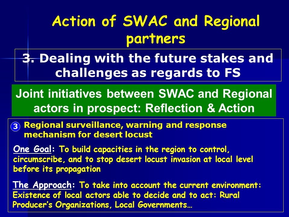 3 Regional surveillance, warning and response mechanism for desert locust One Goal: To build capacities in the region to control, circumscribe, and to stop desert locust invasion at local level before its propagation The Approach: To take into account the current environment: Existence of local actors able to decide and to act: Rural Producers Organizations, Local Governments… Joint initiatives between SWAC and Regional actors in prospect: Reflection & Action 3.
