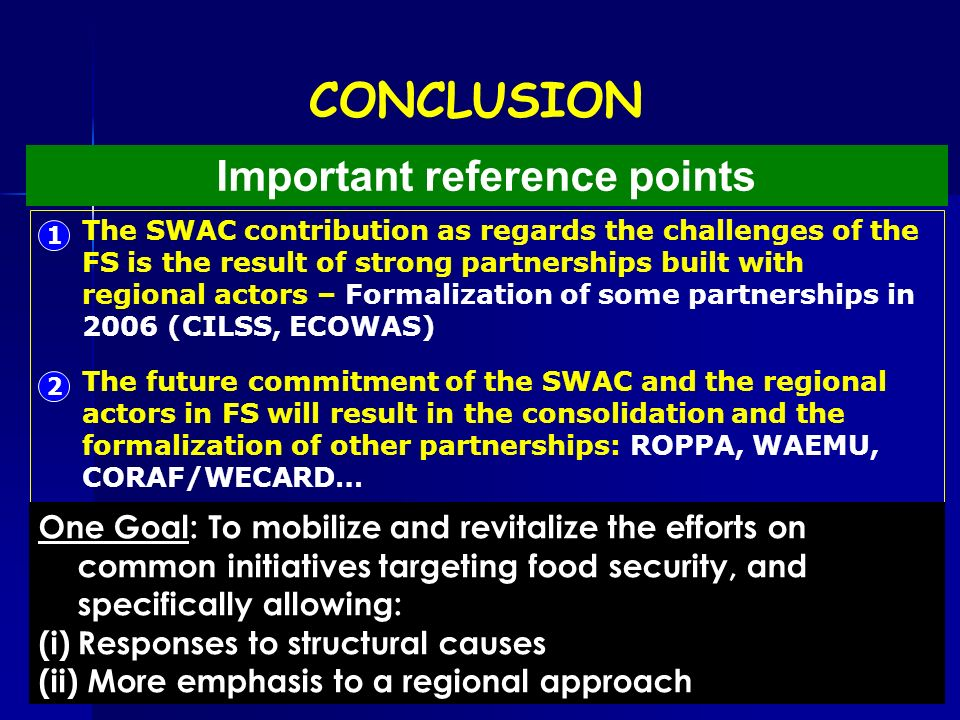 CONCLUSION Important reference points 1 The SWAC contribution as regards the challenges of the FS is the result of strong partnerships built with regional actors – Formalization of some partnerships in 2006 (CILSS, ECOWAS) 2 The future commitment of the SWAC and the regional actors in FS will result in the consolidation and the formalization of other partnerships: ROPPA, WAEMU, CORAF/WECARD… One Goal: To mobilize and revitalize the efforts on common initiatives targeting food security, and specifically allowing: (i)Responses to structural causes (ii) More emphasis to a regional approach
