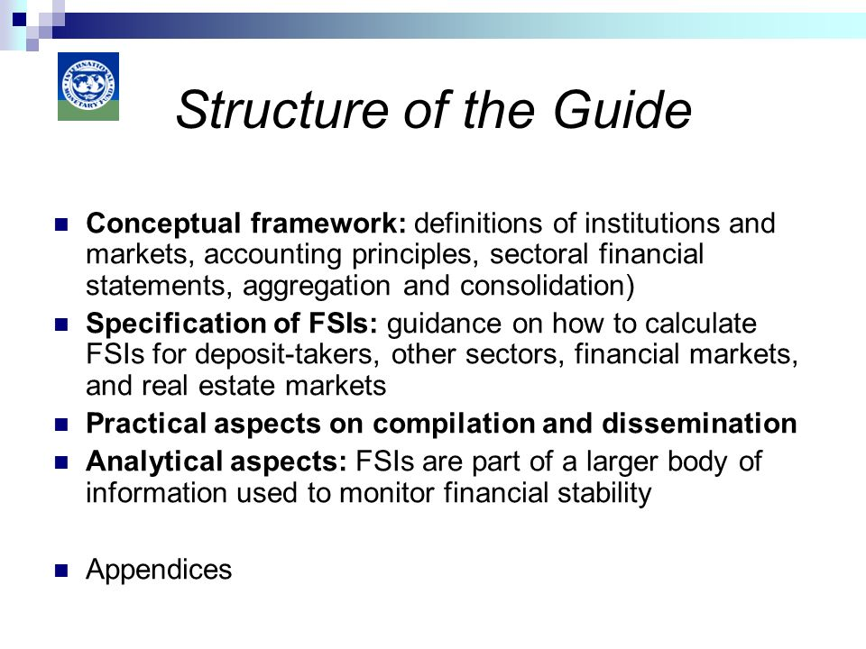 Conceptual framework: definitions of institutions and markets, accounting principles, sectoral financial statements, aggregation and consolidation) Specification of FSIs: guidance on how to calculate FSIs for deposit-takers, other sectors, financial markets, and real estate markets Practical aspects on compilation and dissemination Analytical aspects: FSIs are part of a larger body of information used to monitor financial stability Appendices Structure of the Guide