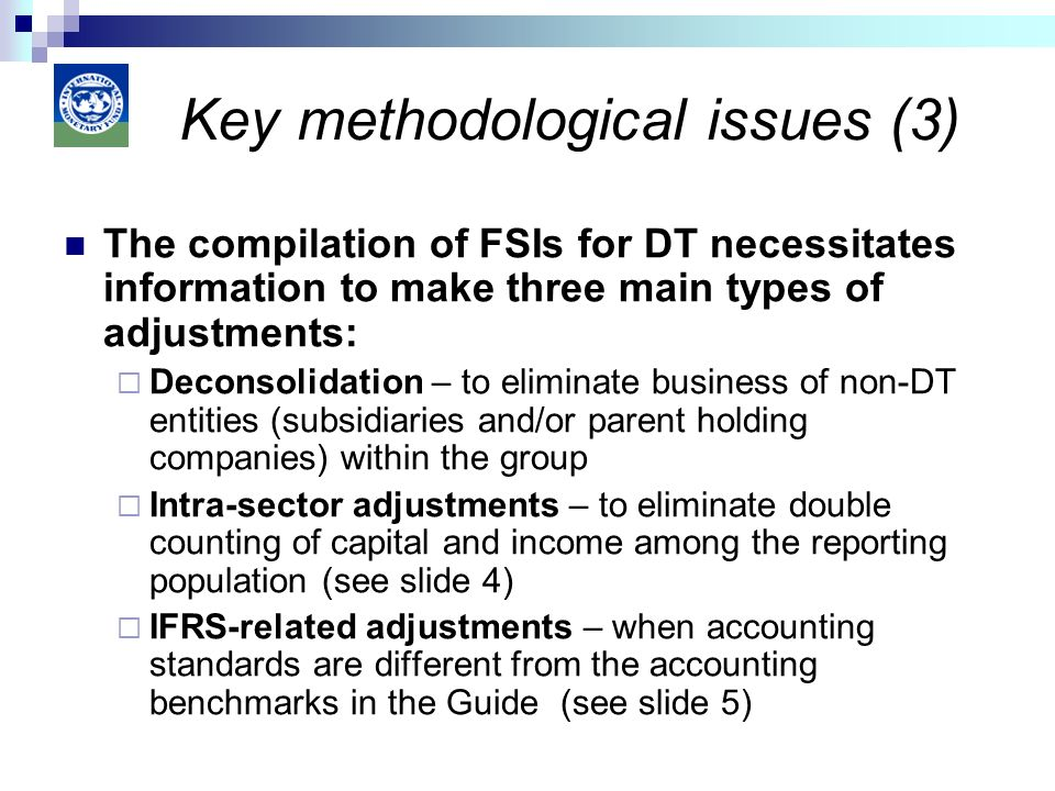 The compilation of FSIs for DT necessitates information to make three main types of adjustments: Deconsolidation – to eliminate business of non-DT entities (subsidiaries and/or parent holding companies) within the group Intra-sector adjustments – to eliminate double counting of capital and income among the reporting population (see slide 4) IFRS-related adjustments – when accounting standards are different from the accounting benchmarks in the Guide (see slide 5) Key methodological issues (3)