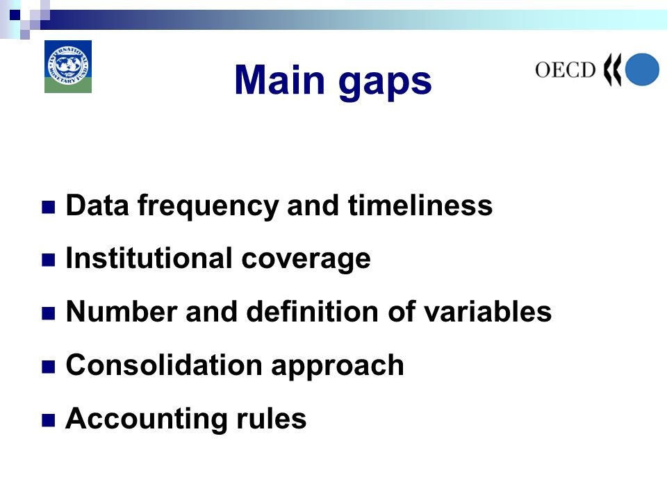 Main gaps Data frequency and timeliness Institutional coverage Number and definition of variables Consolidation approach Accounting rules