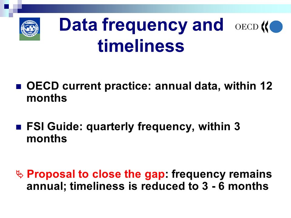 Data frequency and timeliness OECD current practice: annual data, within 12 months FSI Guide: quarterly frequency, within 3 months Proposal to close the gap: frequency remains annual; timeliness is reduced to 3 - 6 months