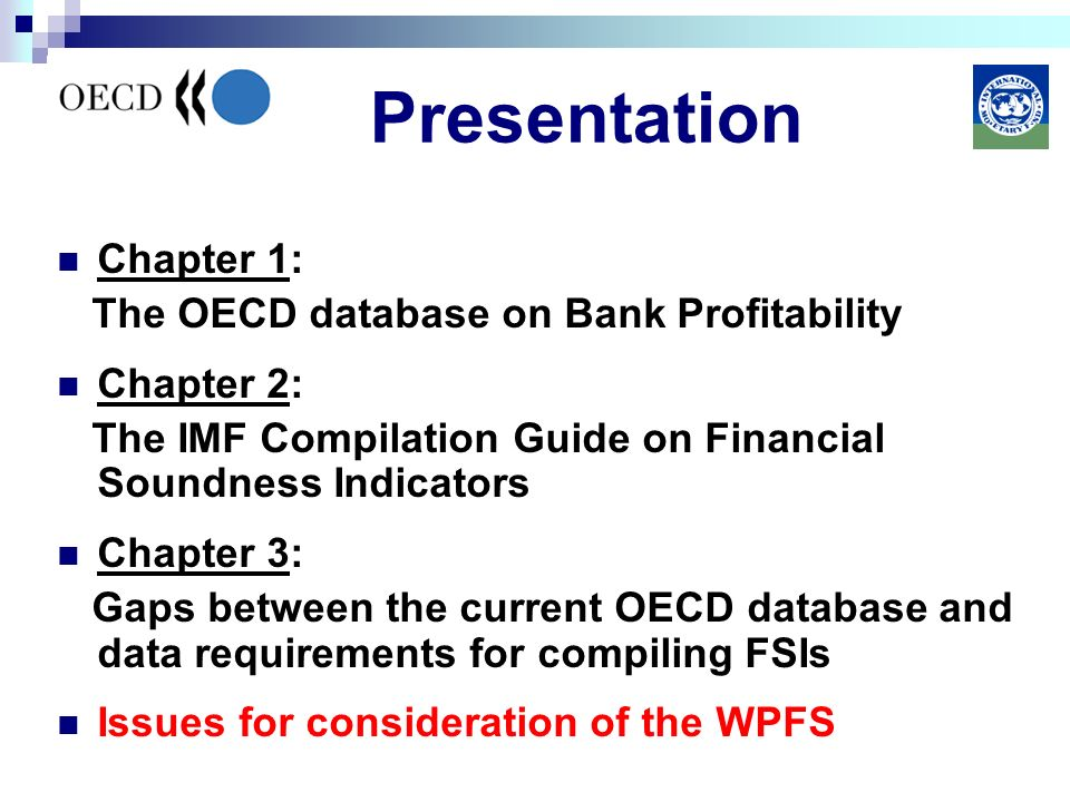 Presentation Chapter 1: The OECD database on Bank Profitability Chapter 2: The IMF Compilation Guide on Financial Soundness Indicators Chapter 3: Gaps between the current OECD database and data requirements for compiling FSIs Issues for consideration of the WPFS