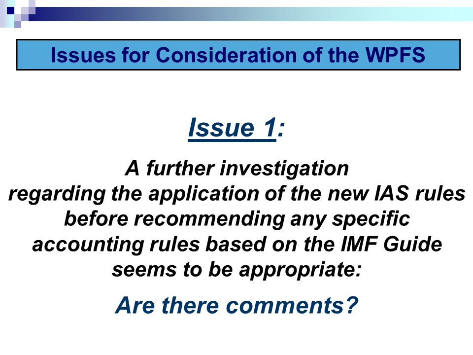 Issue 1: A further investigation regarding the application of the new IAS rules before recommending any specific accounting rules based on the IMF Guide seems to be appropriate: Are there comments.