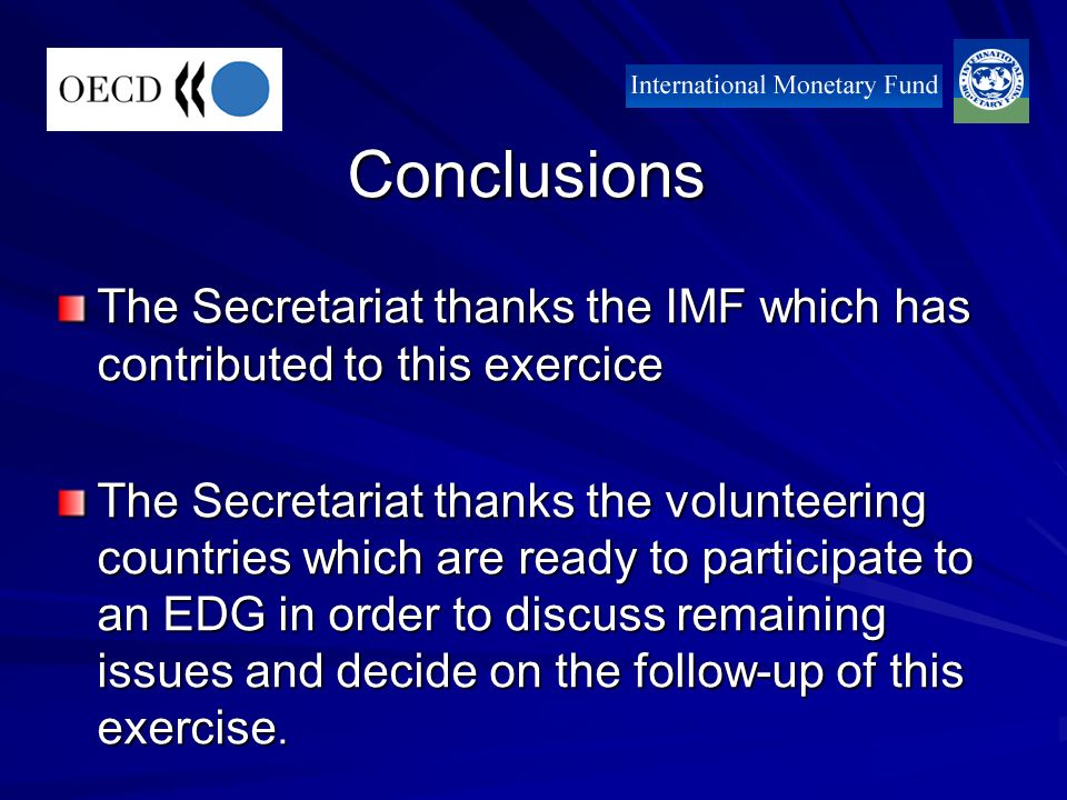 Conclusions The Secretariat thanks the IMF which has contributed to this exercice The Secretariat thanks the volunteering countries which are ready to participate to an EDG in order to discuss remaining issues and decide on the follow-up of this exercise.