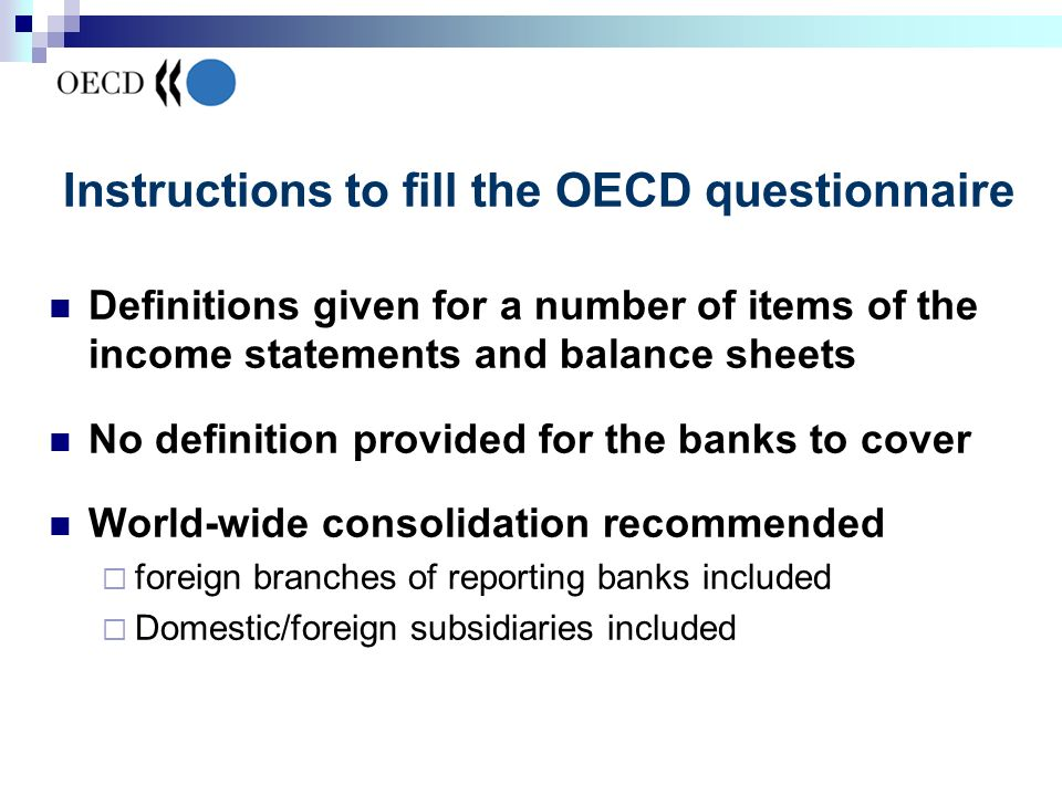 Instructions to fill the OECD questionnaire Definitions given for a number of items of the income statements and balance sheets No definition provided for the banks to cover World-wide consolidation recommended foreign branches of reporting banks included Domestic/foreign subsidiaries included