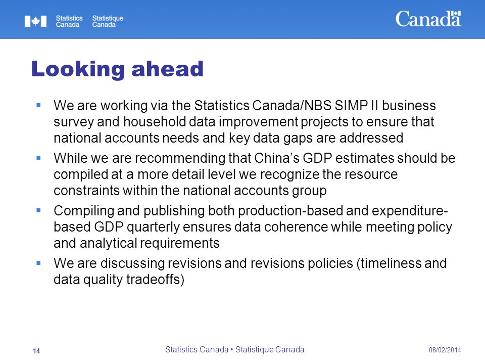 08/02/2014 Statistics Canada Statistique Canada 14 Looking ahead We are working via the Statistics Canada/NBS SIMP II business survey and household da