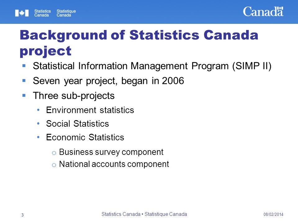 08/02/2014 Statistics Canada Statistique Canada 3 Background of Statistics Canada project Statistical Information Management Program (SIMP II) Seven y