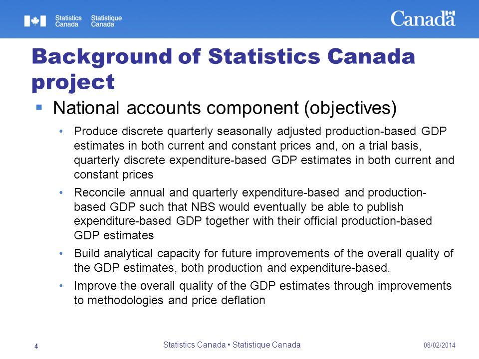 08/02/2014 Statistics Canada Statistique Canada 4 Background of Statistics Canada project National accounts component (objectives) Produce discrete qu