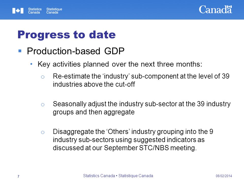 08/02/2014 Statistics Canada Statistique Canada 7 Progress to date Production-based GDP Key activities planned over the next three months: o Re-estima