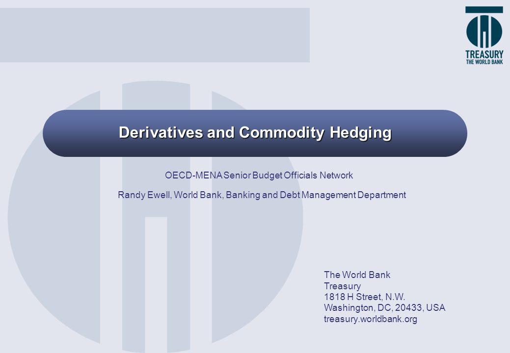 Derivatives and Commodity Hedging The World Bank Treasury 1818 H Street, N.W. Washington, DC, 20433, USA treasury.worldbank.org OECD-MENA Senior Budge