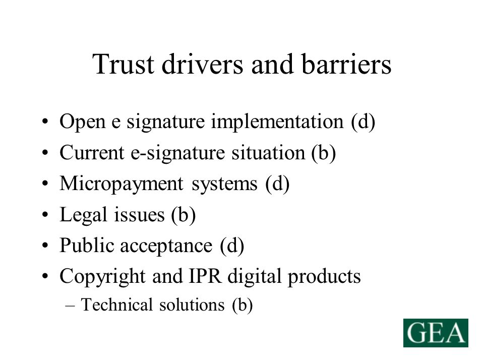 Trust drivers and barriers Open e signature implementation (d) Current e-signature situation (b) Micropayment systems (d) Legal issues (b) Public acceptance (d) Copyright and IPR digital products –Technical solutions (b)