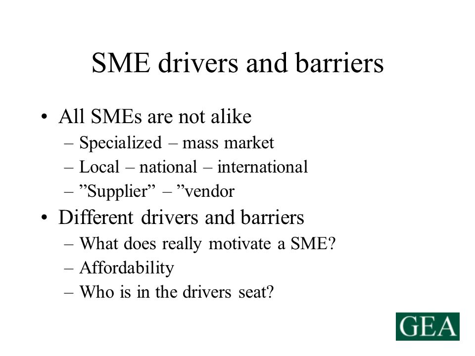 SME drivers and barriers All SMEs are not alike –Specialized – mass market –Local – national – international –Supplier – vendor Different drivers and barriers –What does really motivate a SME.