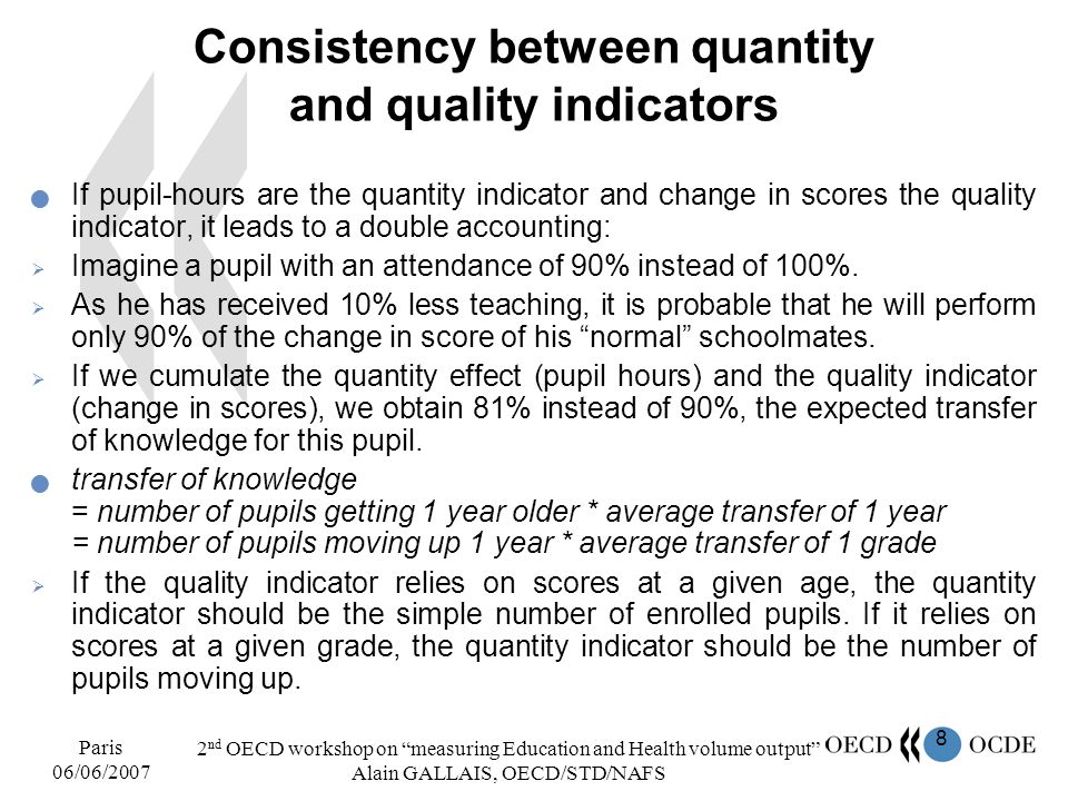 8 Paris 06/06/2007 2 nd OECD workshop on measuring Education and Health volume output Alain GALLAIS, OECD/STD/NAFS Consistency between quantity and qu