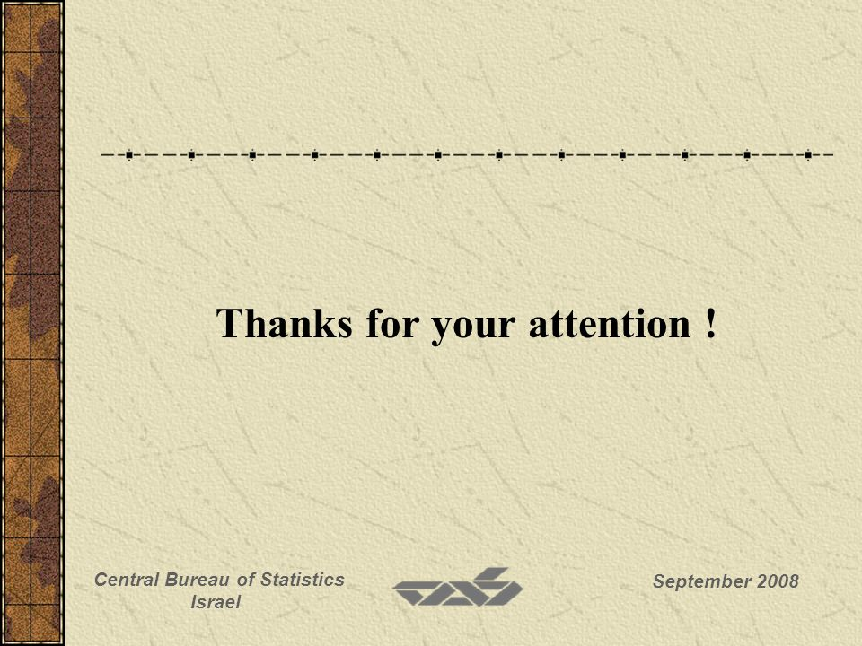 September 2008 Central Bureau of Statistics Israel Thanks for your attention !