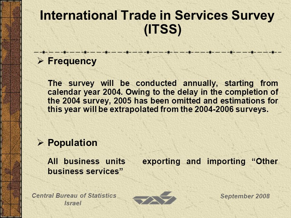 September 2008 Central Bureau of Statistics Israel International Trade in Services Survey (ITSS) Sampling frame Exports The sampling frame is based on VAT files including all companies with exempted VAT revenues (mainly exports) Exempted VAT revenues not resulting from exports (sale of fruits and vegetables, sales to VAT exempted city of Eilat, etc.) are deducted.