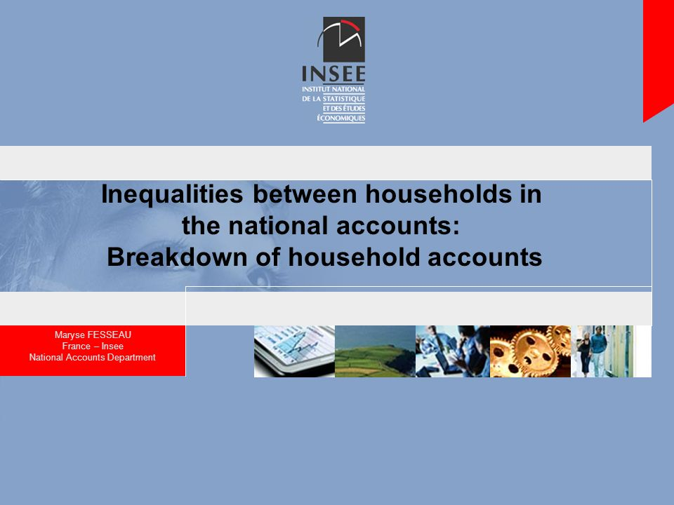 Inequalities between households in the national accounts: Breakdown of household accounts Maryse FESSEAU France – Insee National Accounts Department