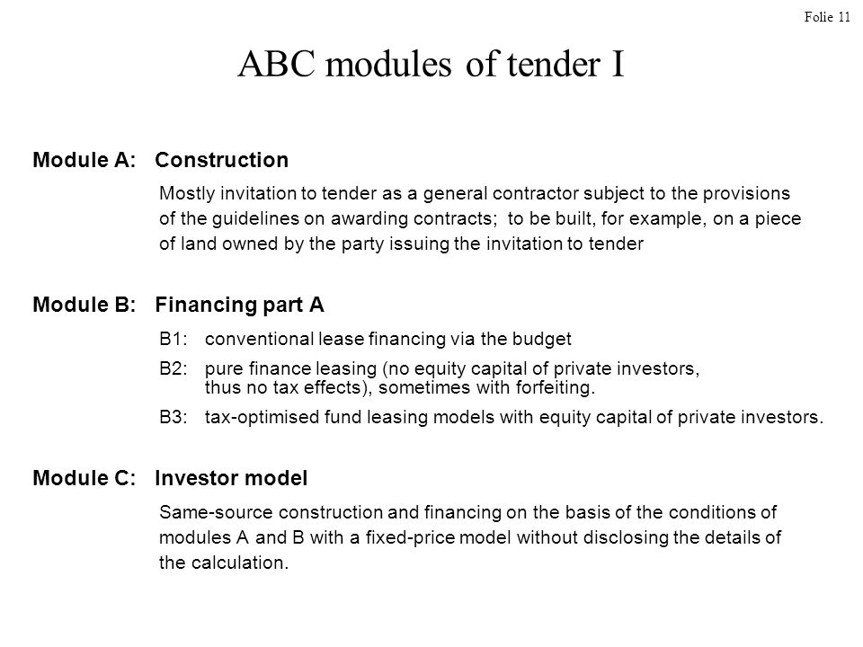 Folie 11 ABC modules of tender I Module A: Construction Mostly invitation to tender as a general contractor subject to the provisions of the guidelines on awarding contracts; to be built, for example, on a piece of land owned by the party issuing the invitation to tender Module B: Financing part A B1: conventional lease financing via the budget B2: pure finance leasing (no equity capital of private investors, thus no tax effects), sometimes with forfeiting.