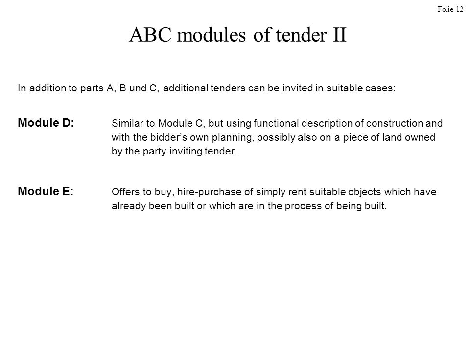 Folie 12 ABC modules of tender II In addition to parts A, B und C, additional tenders can be invited in suitable cases: Module D: Similar to Module C, but using functional description of construction and with the bidders own planning, possibly also on a piece of land owned by the party inviting tender.